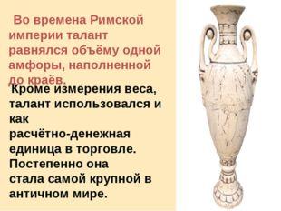Во времена Римской империи талант равнялся объёму одной амфоры, наполненной