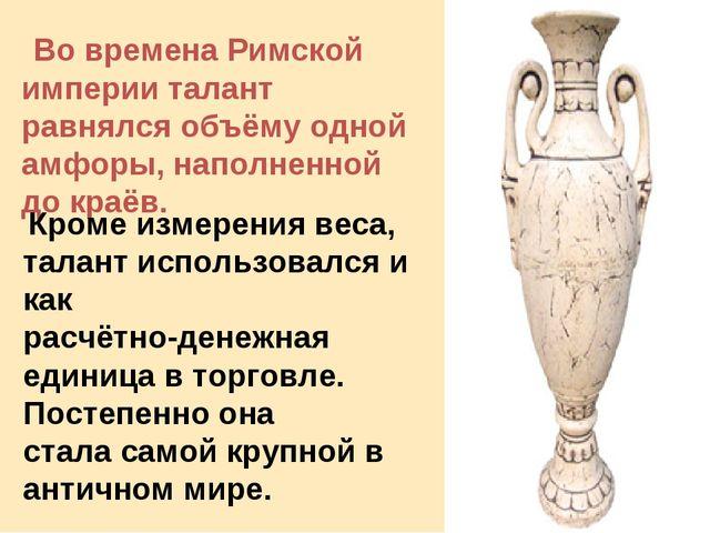 Во времена Римской империи талант равнялся объёму одной амфоры, наполненной...