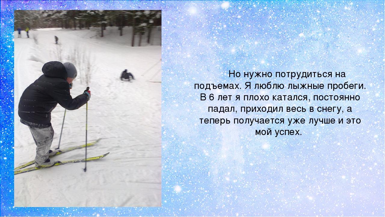 Но нужно потрудиться на подъемах. Я люблю лыжные пробеги. В 6 лет я плохо кат...