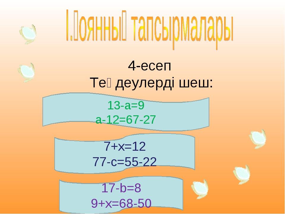 4-есеп Теңдеулерді шеш: 7+х=12 77-с=55-22 17-b=8 9+х=68-50 13-а=9 а-12=67-27