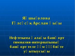 Яҡшығолова Гөлсәсәк Арслан ҡыҙы Нефтекама ҡалаһы башҡорт гимназия-интернатыны