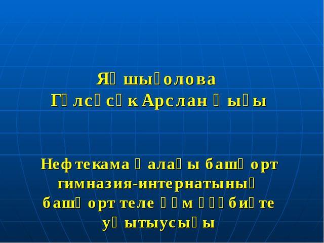 Яҡшығолова Гөлсәсәк Арслан ҡыҙы Нефтекама ҡалаһы башҡорт гимназия-интернатыны...