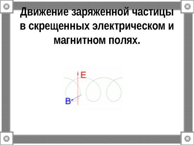 Движение заряженной частицы в скрещенных электрическом и магнитном полях.