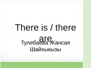There is / there are Тулебаева Жансая Шайхыкызы