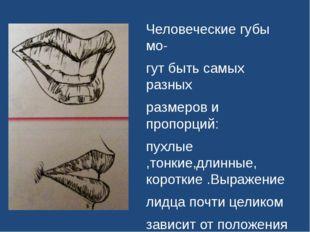Человеческие губы мо- гут быть самых разных размеров и пропорций: пухлые ,то