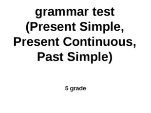 grammar test (Present Simple, Present Continuous, Past Simple) 5 grade