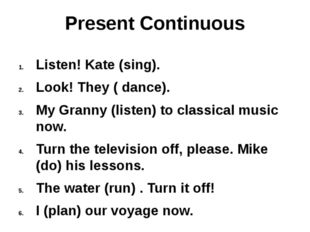 Present Continuous Listen! Kate (sing). Look! They ( dance). My Granny (liste