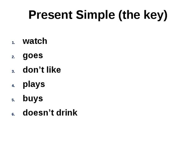 Present Simple (the key) watch goes don't like plays buys doesn't drink