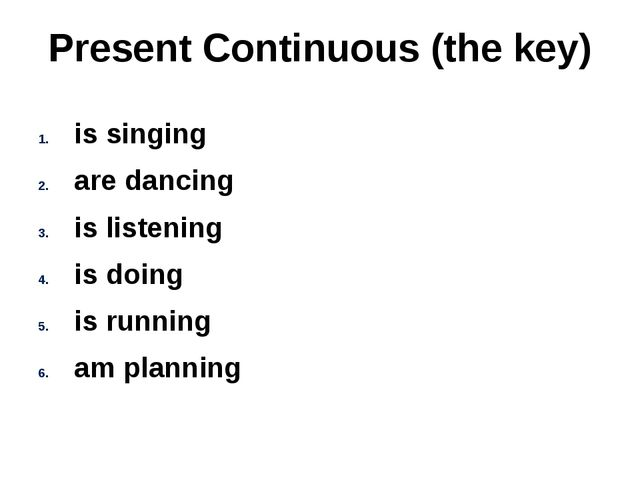 Present Continuous (the key) is singing are dancing is listening is doing is...
