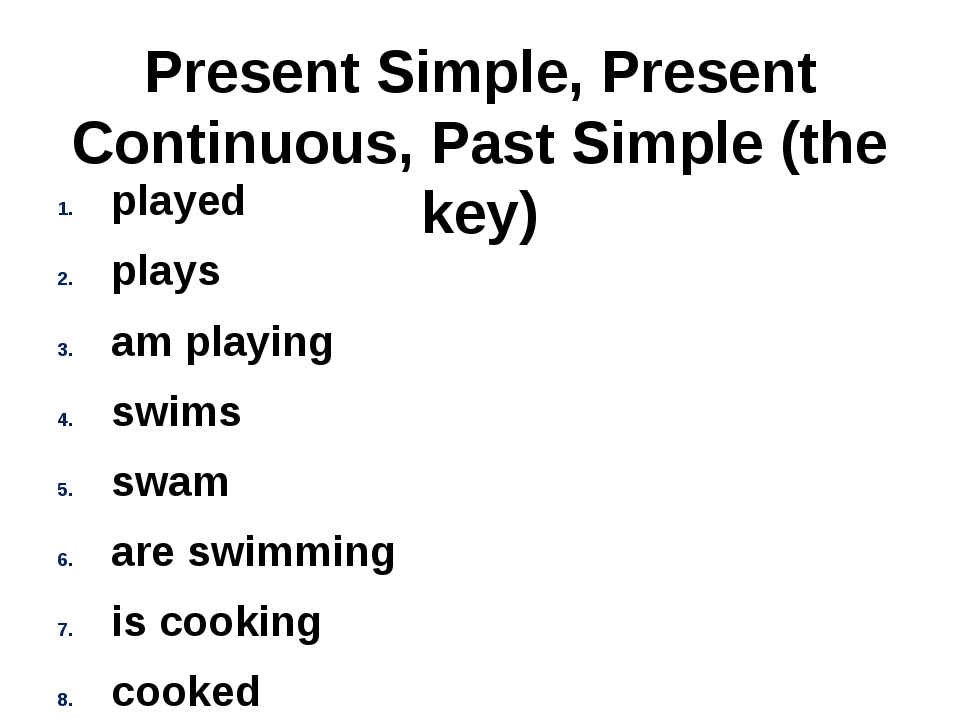 Present Simple, Present Continuous, Past Simple (the key) played plays am pla...