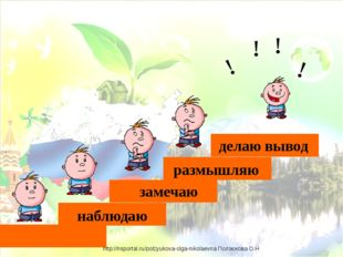 наблюдаю замечаю размышляю делаю вывод ! ! ! ! http://nsportal.ru/polzyukova