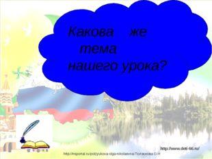 Какова же тема нашего урока? http://www.deti-66.ru/ http://nsportal.ru/polzy