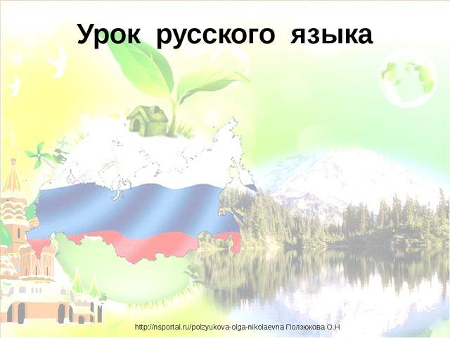 Урок русского языка http://nsportal.ru/polzyukova-olga-nikolaevna Ползюкова О.Н