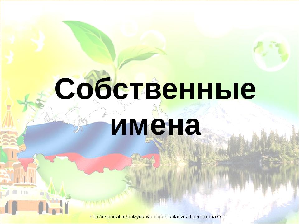 Собственные имена http://nsportal.ru/polzyukova-olga-nikolaevna Ползюкова О.Н
