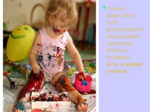 Только разрисовав себя фломастерами или испачкав акварелью, ребенок понимает
