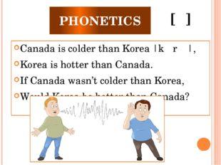PHONETICS Canada is colder than Korea |kəˈrɪə|, Korea is hotter than Canada.