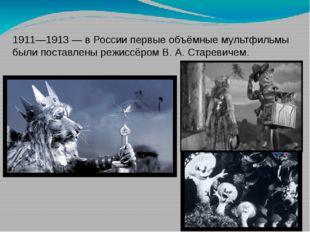 1911—1913 — в России первые объёмные мультфильмы были поставлены режиссёром В