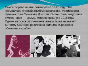 Самое первое аниме появилось в 1917 году. Оно называлось «Новый альбом наброс