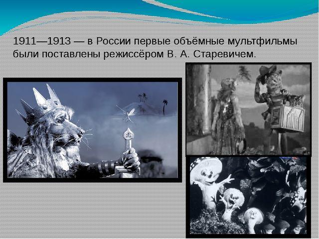 1911—1913 — в России первые объёмные мультфильмы были поставлены режиссёром В...