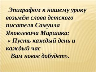Эпиграфом к нашему уроку возьмём слова детского писателя Самуила Яковлевича