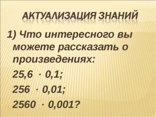 1) Что интересного вы можете рассказать о произведениях: 25,6  0,1; 256  0,