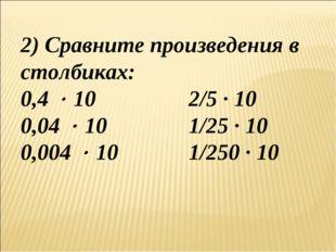 2) Сравните произведения в столбиках: 0,4  10 2/5 ∙ 10 0,04  10 1/25 ∙ 1
