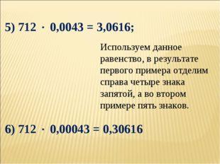 5) 712  0,0043 = 3,0616; 6) 712  0,00043 = 0,30616 Используем данное равенс