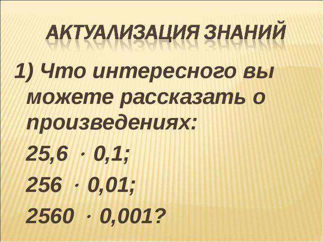 1) Что интересного вы можете рассказать о произведениях: 25,6  0,1; 256  0,...
