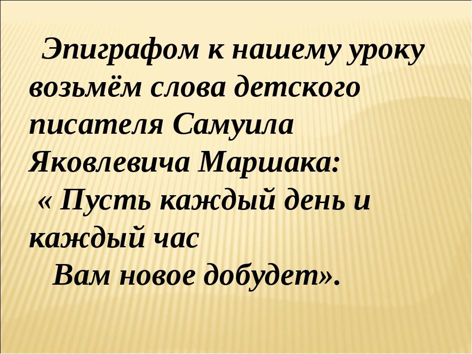 Эпиграфом к нашему уроку возьмём слова детского писателя Самуила Яковлевича...