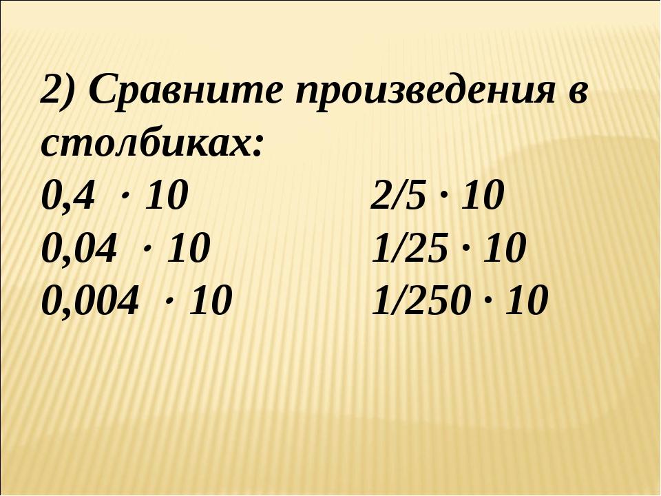 2) Сравните произведения в столбиках: 0,4  10 2/5 ∙ 10 0,04  10 1/25 ∙ 1...