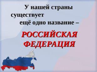 У нашей страны существует ещё одно название – РОССИЙСКАЯ ФЕДЕРАЦИЯ