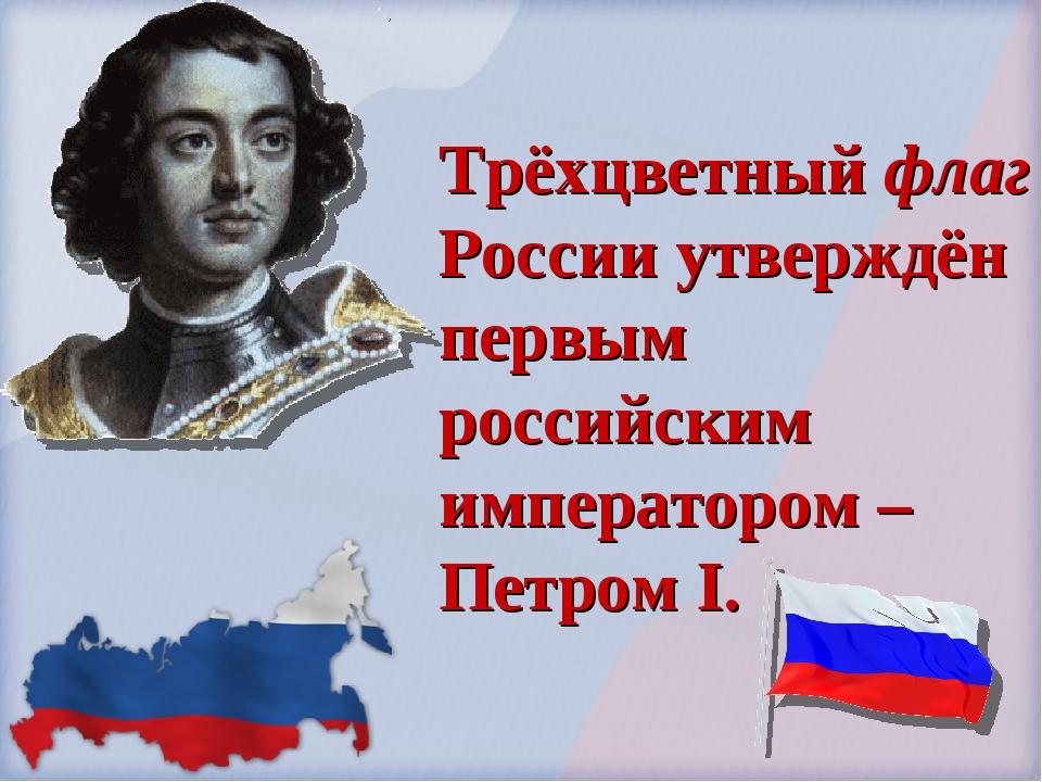 Трёхцветный флаг России утверждён первым российским императором – Петром I.