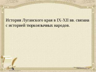 История Луганского края в ІХ-ХІІ вв. связана с историей тюркоязычных народов.