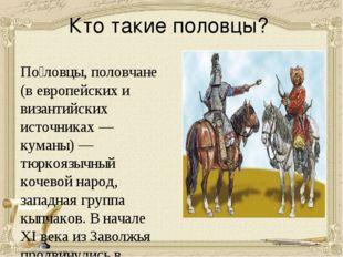 Кто такие половцы? По́ловцы, половчане (в европейских и византийских источник