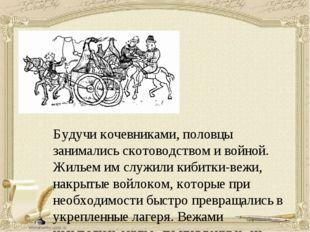 Будучи кочевниками, половцы занимались скотоводством и войной. Жильем им служ