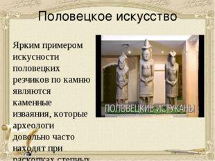 Половецкое искусство Ярким примером искусности половецких резчиков по камню я