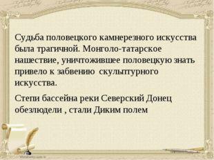 Судьба половецкого камнерезного искусства была трагичной. Монголо-татарское н