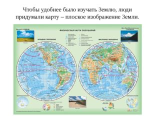 Чтобы удобнее было изучать Землю, люди придумали карту – плоское изображение