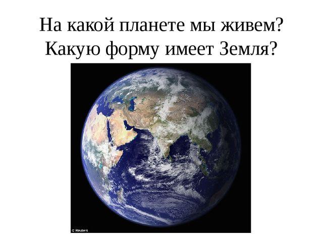 На какой планете мы живем? Какую форму имеет Земля?