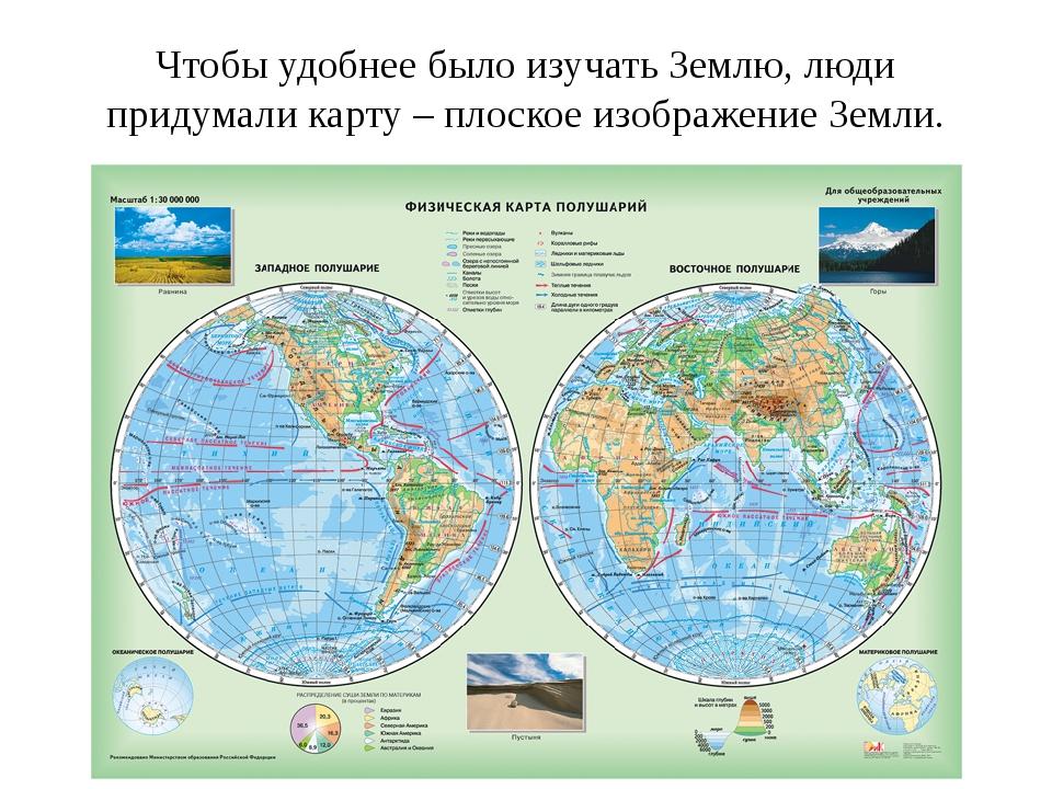 Чтобы удобнее было изучать Землю, люди придумали карту – плоское изображение...