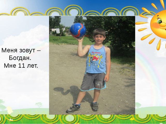 Меня зовут – Богдан. Мне 11 лет.