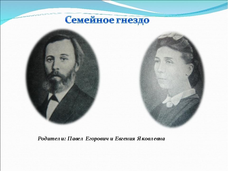 Родители: Павел Егорович и Евгения Яковлевна