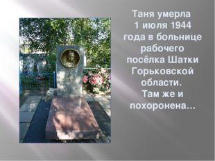 Таня умерла 1 июля 1944 года в больнице рабочего посёлка Шатки Горьковской об