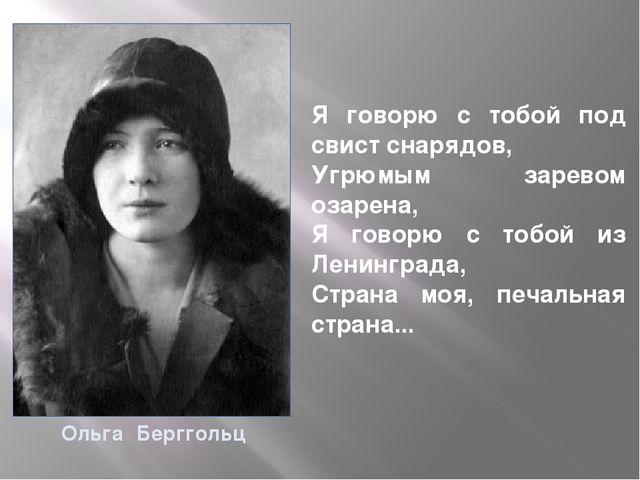 Ольга Берггольц Я говорю с тобой под свист снарядов, Угрюмым заревом озарена,...