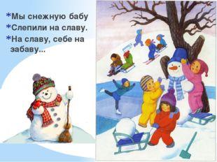Мы снежную бабу Слепили на славу. На славу, себе на забаву...