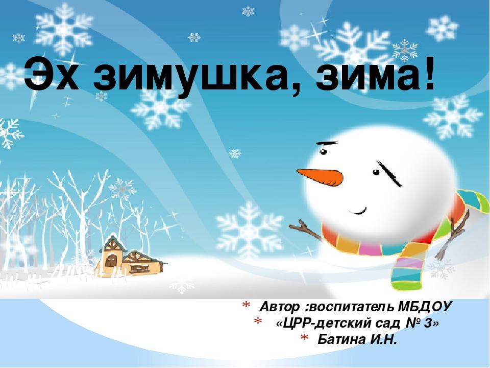 Автор :воспитатель МБДОУ «ЦРР-детский сад № 3» Батина И.Н. Эх зимушка, зима!