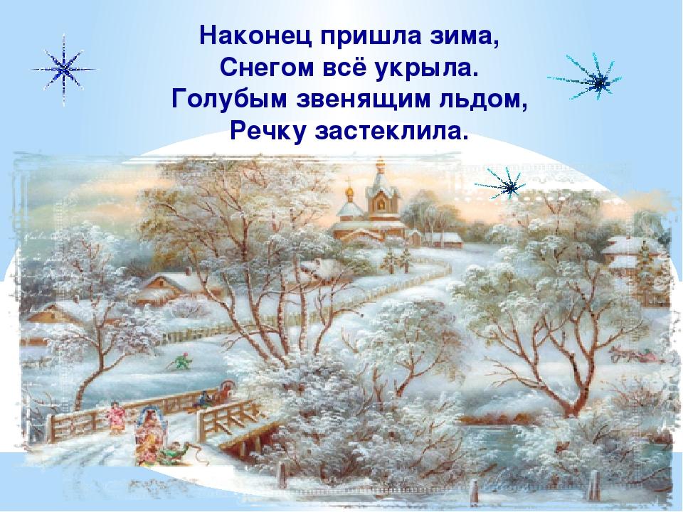 Наконец пришла зима, Снегом всё укрыла. Голубым звенящим льдом, Речку застекл...