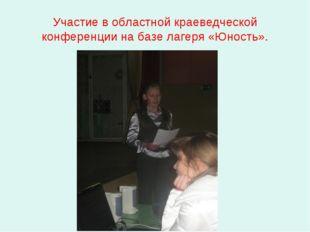 Участие в областной краеведческой конференции на базе лагеря «Юность».