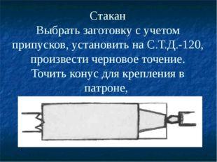 Стакан Выбрать заготовку с учетом припусков, установить на С.Т.Д.-120, произв