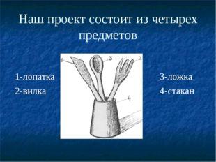 Наш проект состоит из четырех предметов 3-ложка 4-стакан 1-лопатка 2-вилка